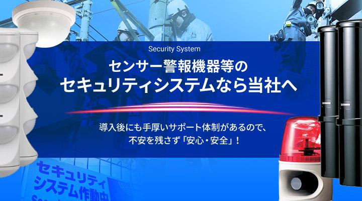 Security Systemセンサー警報機器等の セキュリティシステムなら当社へ導入後にも手厚いサポート体制があるので、 不安を残さず「安心・安全」!